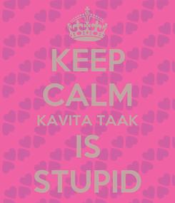 Poster: KEEP CALM KAVITA TAAK IS STUPID