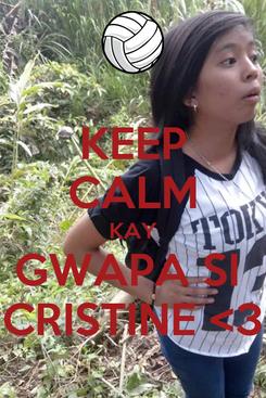 Poster: KEEP CALM KAY GWAPA SI  CRISTINE <3