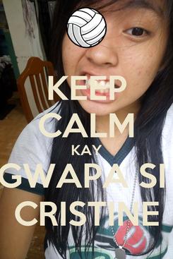 Poster: KEEP CALM KAY GWAPA SI  CRISTINE