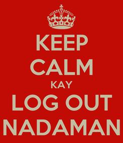 Poster: KEEP CALM KAY LOG OUT NADAMAN