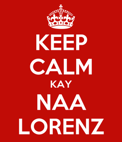 Poster: KEEP CALM KAY NAA LORENZ