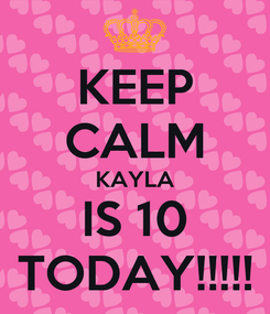Poster: KEEP CALM KAYLA IS 10 TODAY!!!!!