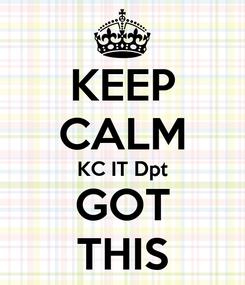 Poster: KEEP CALM KC IT Dpt GOT THIS