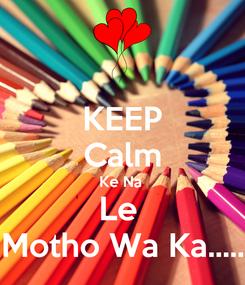 Poster: KEEP Calm Ke Na  Le  Motho Wa Ka.....