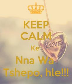Poster: KEEP CALM Ke  Nna Wa  Tshepo, hle!!!