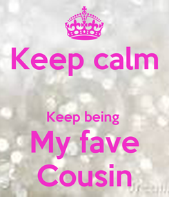 Poster: Keep calm  Keep being  My fave Cousin