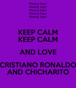 Poster: KEEP CALM KEEP CALM AND LOVE CRISTIANO RONALDO AND CHICHARITO