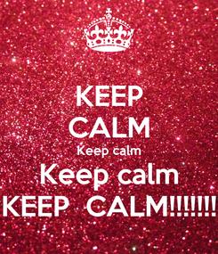 Poster: KEEP CALM Keep calm Keep calm KEEP  CALM!!!!!!!