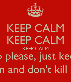 Poster: KEEP CALM KEEP CALM KEEP CALM no please, just keep calm and don't kill me.