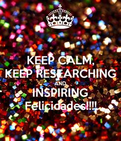 Poster: KEEP CALM, KEEP RESEARCHING AND INSPIRING Felicidades!!!!