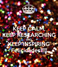 Poster: KEEP CALM, KEEP RESEARCHING AND KEEP INSPIRING Felicidades!!!!!