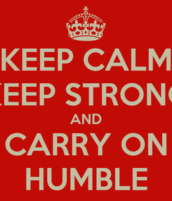 Poster: KEEP CALM KEEP STRONG AND CARRY ON HUMBLE