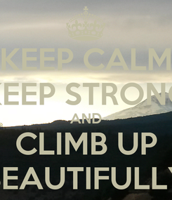 Poster: KEEP CALM KEEP STRONG AND CLIMB UP BEAUTIFULLY