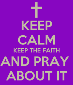 Poster: KEEP CALM KEEP THE FAITH AND PRAY  ABOUT IT