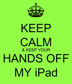 Poster: KEEP CALM & KEEP YOUR HANDS OFF MY iPad