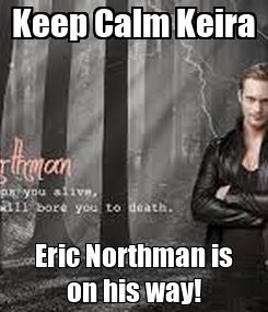 Poster: Keep Calm Keira Eric Northman is on his way!