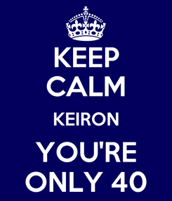 Poster: KEEP CALM KEIRON YOU'RE ONLY 40