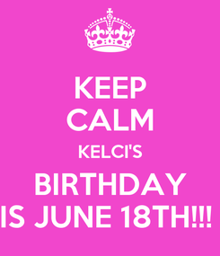 Poster: KEEP CALM KELCI'S BIRTHDAY IS JUNE 18TH!!!