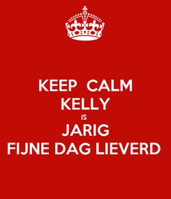 Poster: KEEP  CALM KELLY IS  JARIG FIJNE DAG LIEVERD