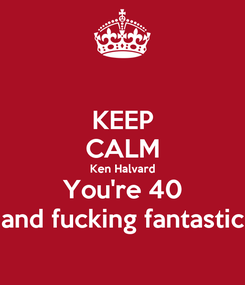 Poster: KEEP CALM Ken Halvard You're 40 and fucking fantastic