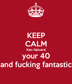 Poster: KEEP CALM Ken Halvard your 40 and fucking fantastic