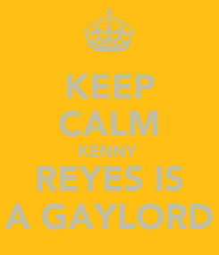 Poster: KEEP CALM KENNY  REYES IS A GAYLORD