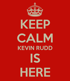 Poster: KEEP CALM KEVIN RUDD IS HERE
