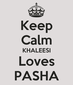 Poster: Keep Calm KHALEESI Loves PASHA