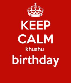 Poster: KEEP CALM khushu  birthday