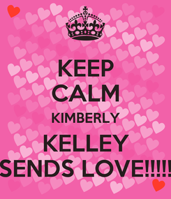 Poster: KEEP CALM KIMBERLY KELLEY SENDS LOVE!!!!!