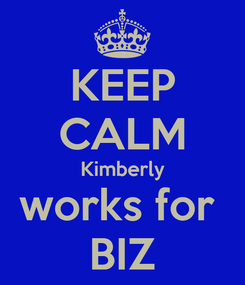 Poster: KEEP CALM Kimberly works for  BIZ