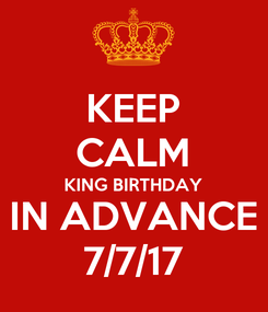 Poster: KEEP CALM KING BIRTHDAY IN ADVANCE 7/7/17