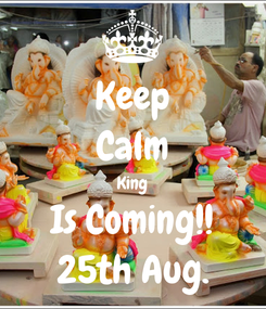 Poster: Keep Calm King Is Coming!! 25th Aug.