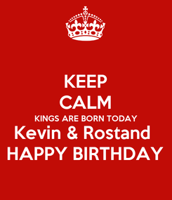 Poster: KEEP CALM KINGS ARE BORN TODAY Kevin & Rostand  HAPPY BIRTHDAY
