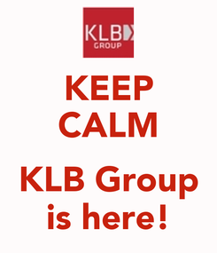 Poster: KEEP CALM  KLB Group is here!
