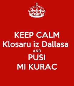 Poster: KEEP CALM Klosaru iz Dallasa  AND PUSI MI KURAC