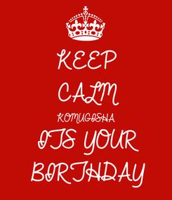 Poster: KEEP CALM KOMUGISHA ITS YOUR BIRTHDAY