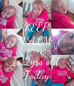 Poster: KEEP CALM KOPANO Is 2yrs old  Today