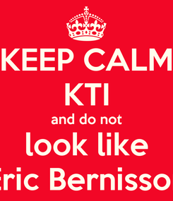 Poster: KEEP CALM KTI and do not look like Eric Bernisson