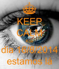 Poster: KEEP CALM Kue dia 16/8/2014 estamos lá