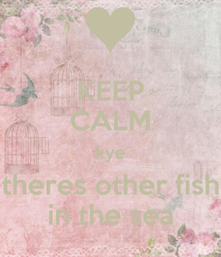 Poster: KEEP CALM kye theres other fish in the sea
