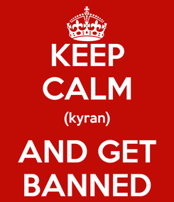 Poster: KEEP CALM (kyran) AND GET BANNED