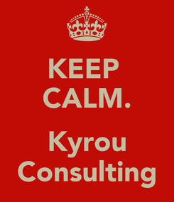 Poster: KEEP  CALM.  Kyrou Consulting