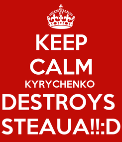 Poster: KEEP CALM KYRYCHENKO  DESTROYS  STEAUA!!:D