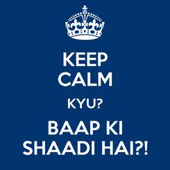 Poster: KEEP CALM KYU? BAAP KI SHAADI HAI?!