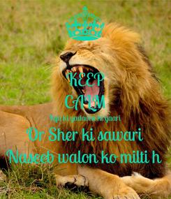 Poster: KEEP CALM Kyu ki yadavon ki yaari Or Sher ki sawari Naseeb walon ko milti h