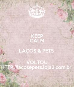 Poster: KEEP CALM LAÇOS & PETS  VOLTOU HTTP://lacosepets.loja2.com.br