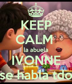 Poster: KEEP CALM  la abuela IVONNE se habla tdo