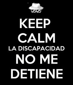 Poster: KEEP  CALM LA DISCAPACIDAD NO ME DETIENE
