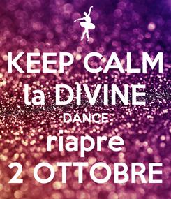 Poster: KEEP CALM la DIVINE DANCE riapre 2 OTTOBRE